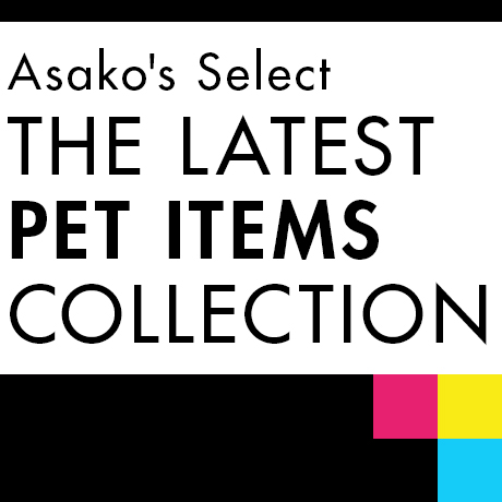Asako's Select THE LATEST PET ITEMS COLLECTION